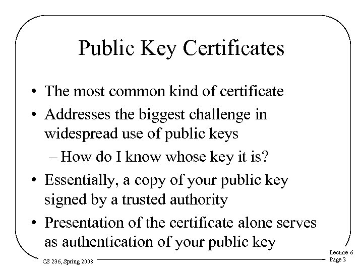 Public Key Certificates • The most common kind of certificate • Addresses the biggest