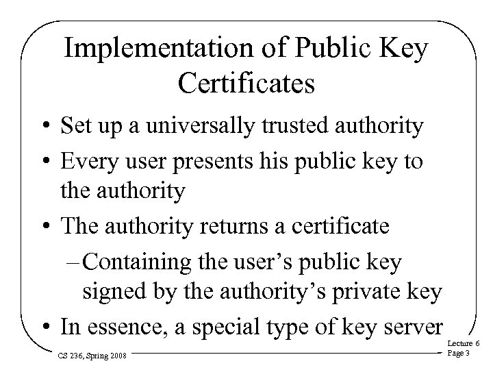 Implementation of Public Key Certificates • Set up a universally trusted authority • Every