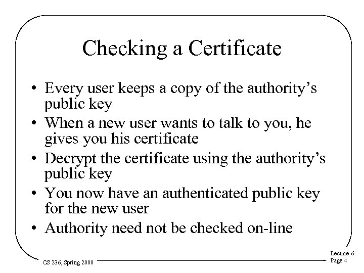 Checking a Certificate • Every user keeps a copy of the authority's public key