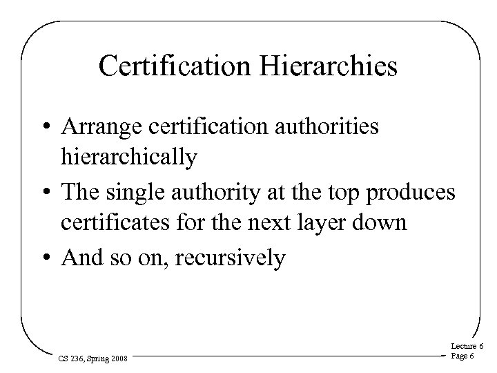 Certification Hierarchies • Arrange certification authorities hierarchically • The single authority at the top
