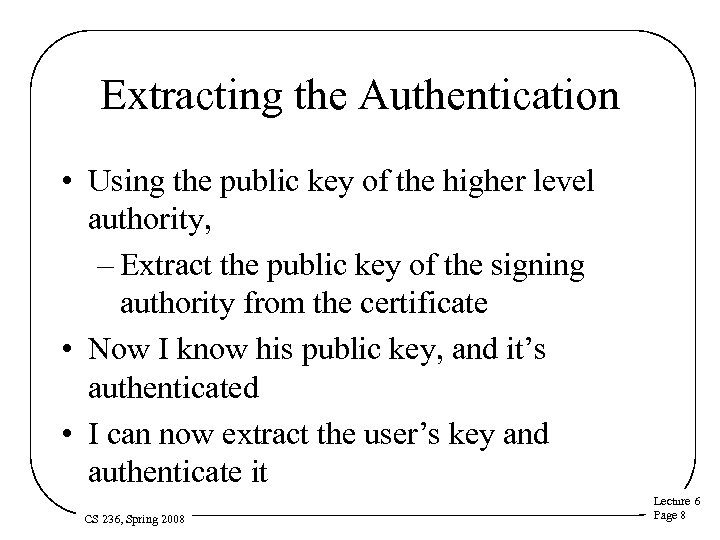 Extracting the Authentication • Using the public key of the higher level authority, –