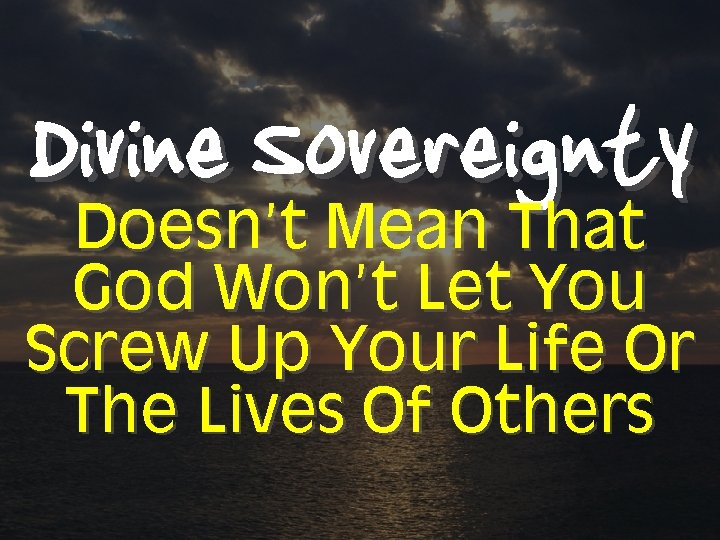 Divine Sovereignty Doesn't Mean That God Won't Let You Screw Up Your Life Or