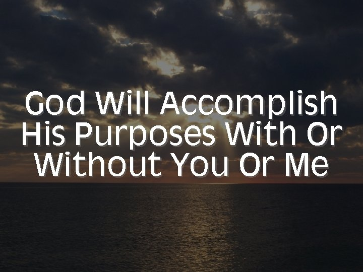 God Will Accomplish His Purposes With Or Without You Or Me