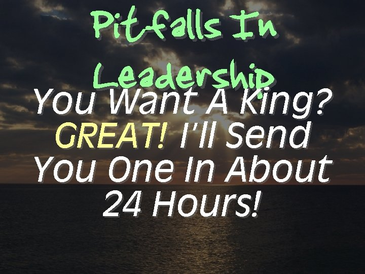 Pitfalls In Leadership You Want A King? GREAT! I'll Send You One In About
