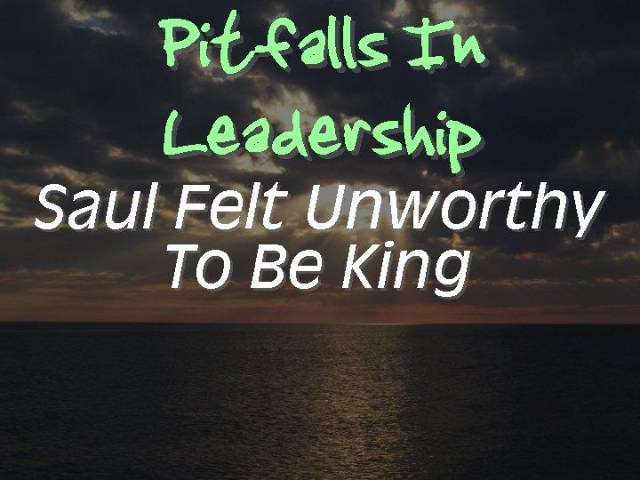 Pitfalls In Leadership Saul Felt Unworthy To Be King