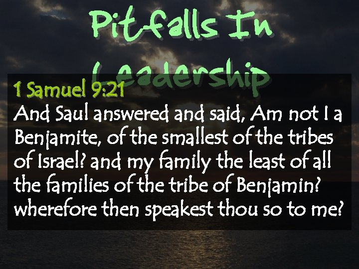 Pitfalls In Leadership 1 Samuel 9: 21 And Saul answered and said, Am not