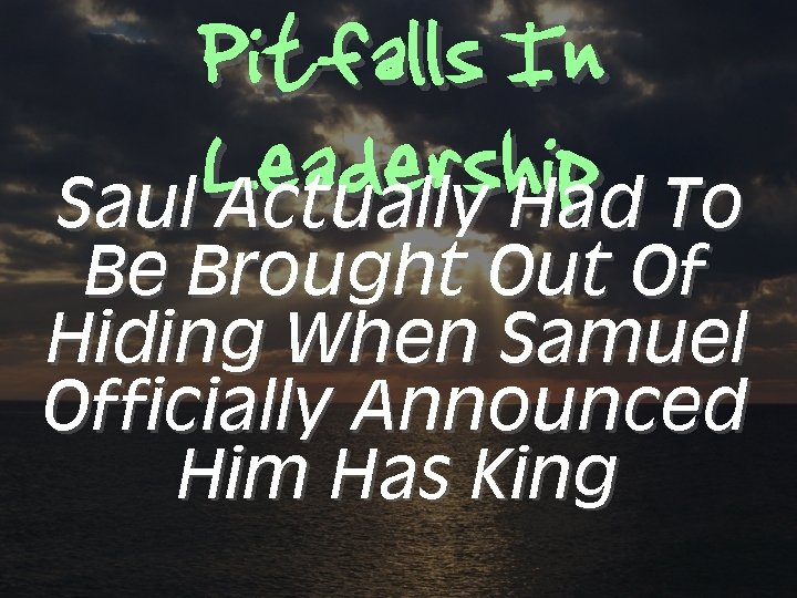 Pitfalls In Leadership To Saul Actually Had Be Brought Out Of Hiding When Samuel