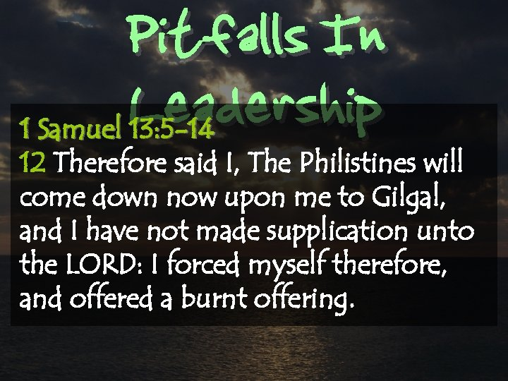 Pitfalls In Leadership 1 Samuel 13: 5 -14 12 Therefore said I, The Philistines
