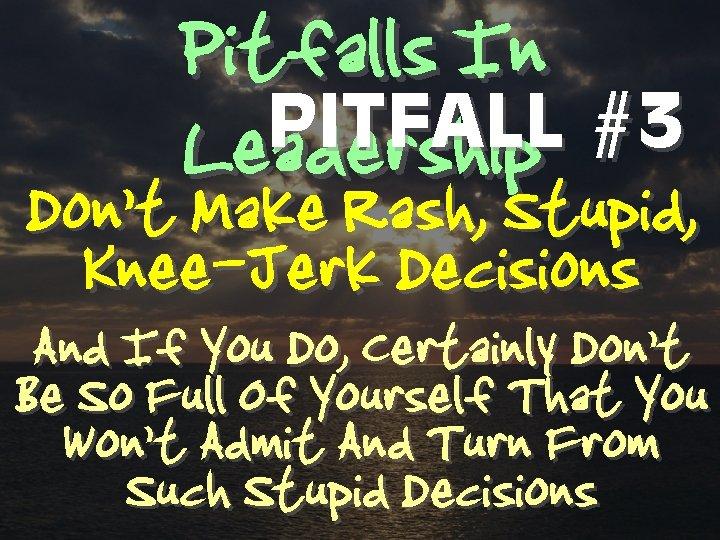 Pitfalls In PITFALL #3 Leadership Don't Make Rash, Stupid, Knee-Jerk Decisions And If You