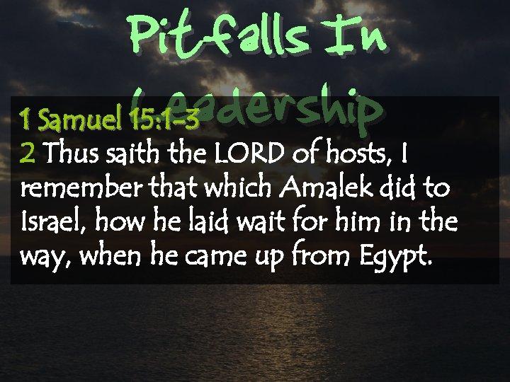 Pitfalls In Leadership 1 Samuel 15: 1 -3 2 Thus saith the LORD of