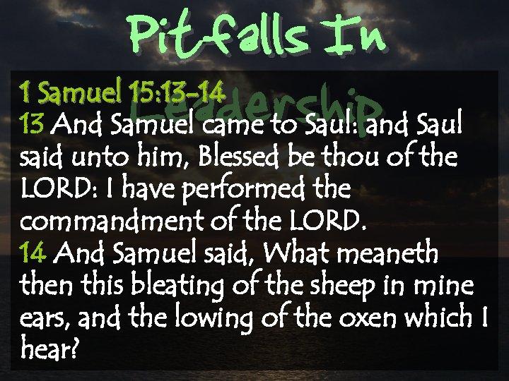 Pitfalls In Leadership 1 Samuel 15: 13 -14 13 And Samuel came to Saul: