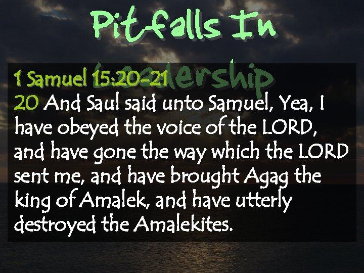 Pitfalls In Leadership 1 Samuel 15: 20 -21 20 And Saul said unto Samuel,