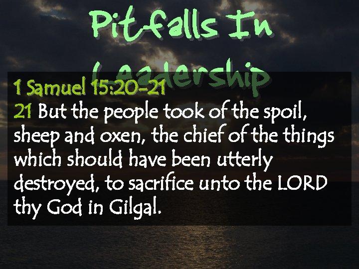 Pitfalls In Leadership 1 Samuel 15: 20 -21 21 But the people took of