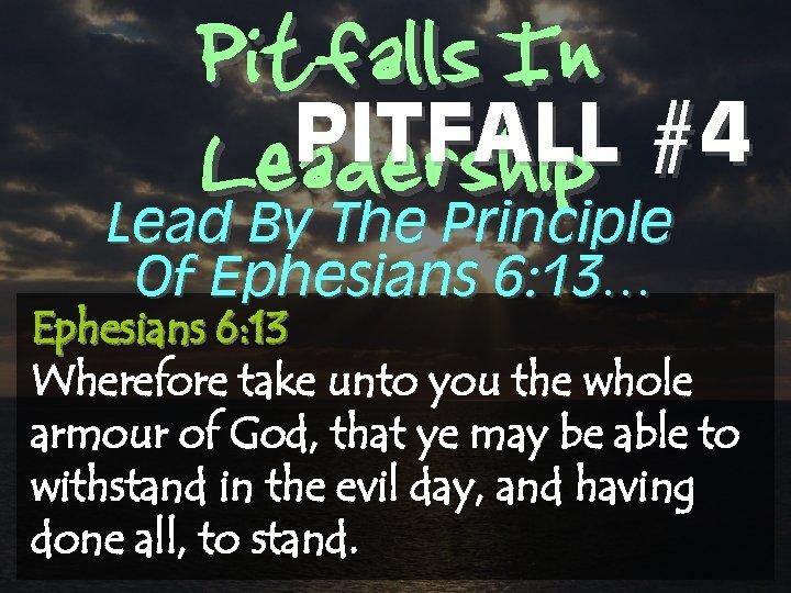 Pitfalls In PITFALL #4 Leadership Lead By The Principle Of Ephesians 6: 13… Ephesians