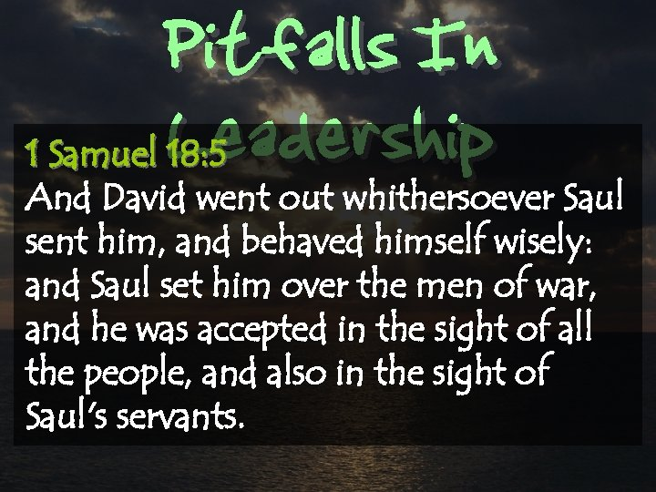Pitfalls In Leadership 1 Samuel 18: 5 And David went out whithersoever Saul sent