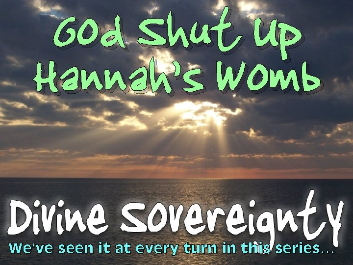 God Shut Up Hannah's Womb We've seen it at every turn in this series…