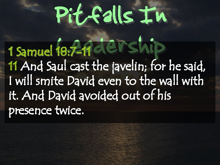 Pitfalls In Leadership 1 Samuel 18: 7 -11 11 And Saul cast the javelin;