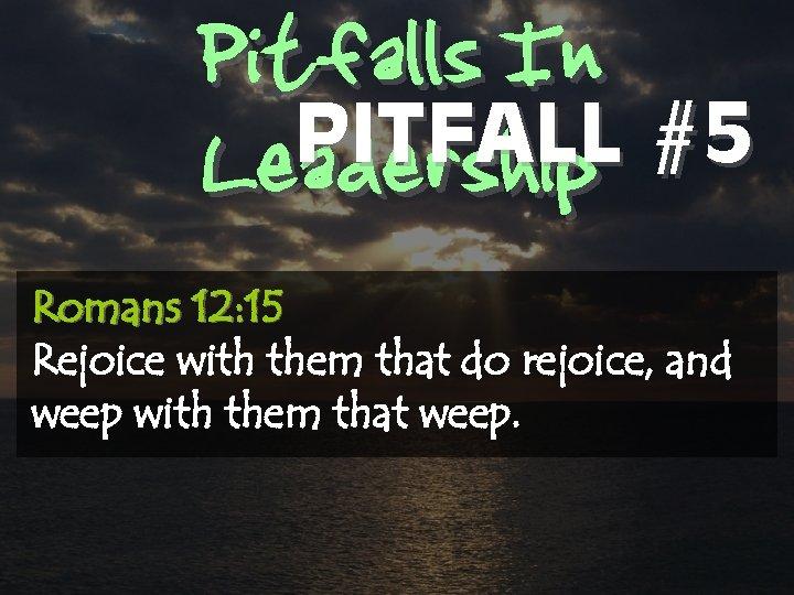 Pitfalls In PITFALL #5 Leadership Romans 12: 15 Rejoice with them that do rejoice,