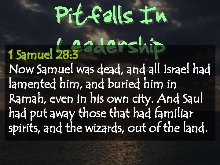 Pitfalls In Leadership 1 Samuel 28: 3 Now Samuel was dead, and all Israel