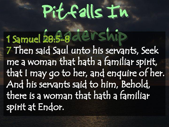 Pitfalls In Leadership 1 Samuel 28: 5 -8 7 Then said Saul unto his