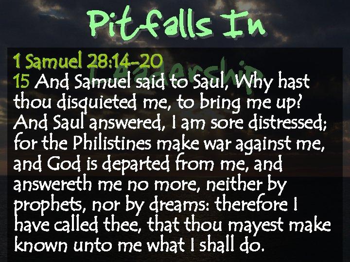 Pitfalls In Leadership 1 Samuel 28: 14 -20 15 And Samuel said to Saul,