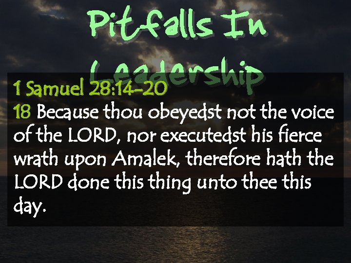 Pitfalls In Leadership 1 Samuel 28: 14 -20 18 Because thou obeyedst not the