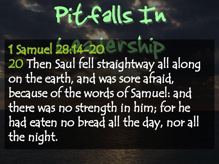 Pitfalls In Leadership 1 Samuel 28: 14 -20 20 Then Saul fell straightway all