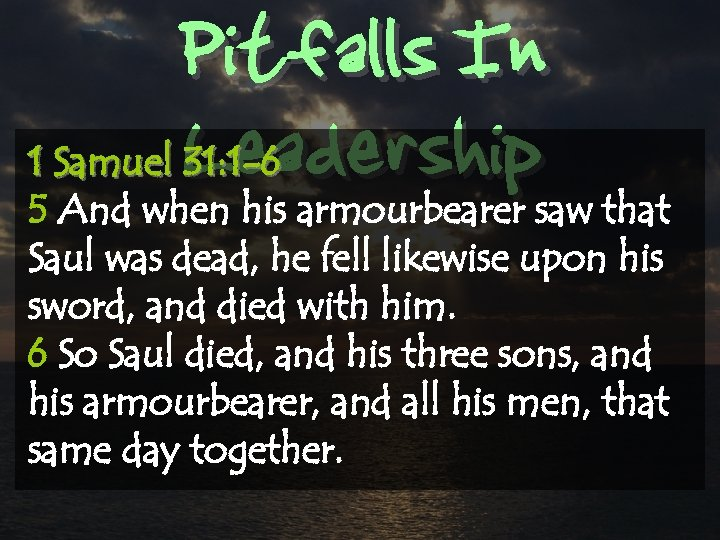 Pitfalls In Leadership 1 Samuel 31: 1 -6 5 And when his armourbearer saw