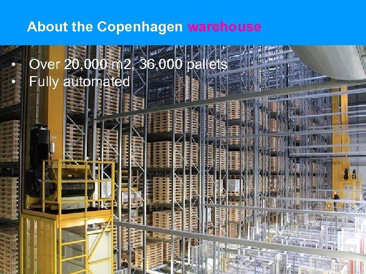 About the Copenhagen warehouse • Over 20, 000 m 2, 36, 000 pallets •