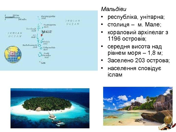 Мальдіви • республіка, унітарна; • столиця – м. Мале; • кораловий архіпелаг з 1196