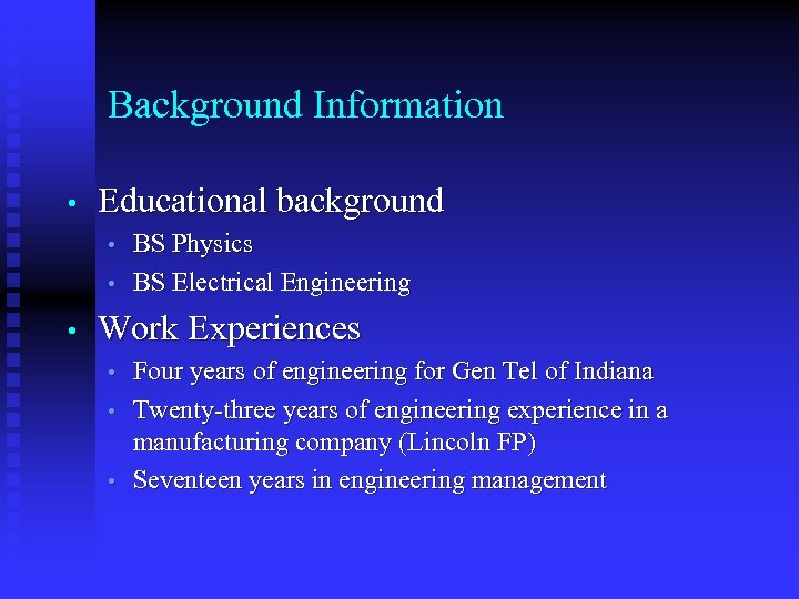 Background Information • Educational background • • • BS Physics BS Electrical Engineering Work