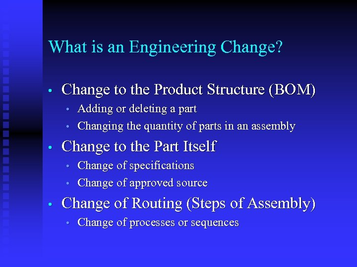 What is an Engineering Change? • Change to the Product Structure (BOM) • •
