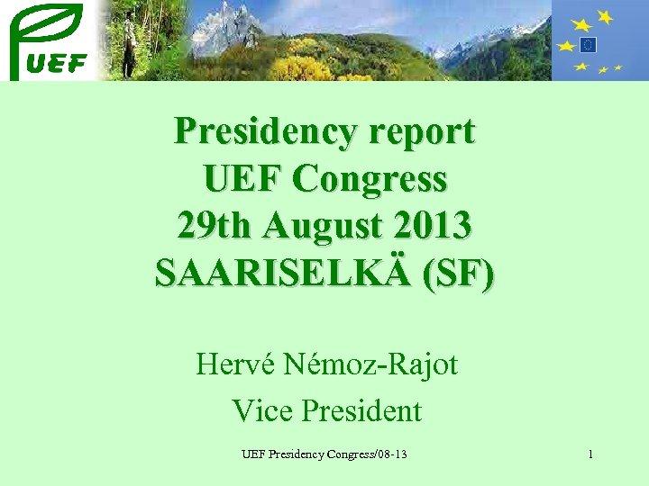 Presidency report UEF Congress 29 th August 2013 SAARISELKÄ (SF) Hervé Némoz-Rajot Vice President
