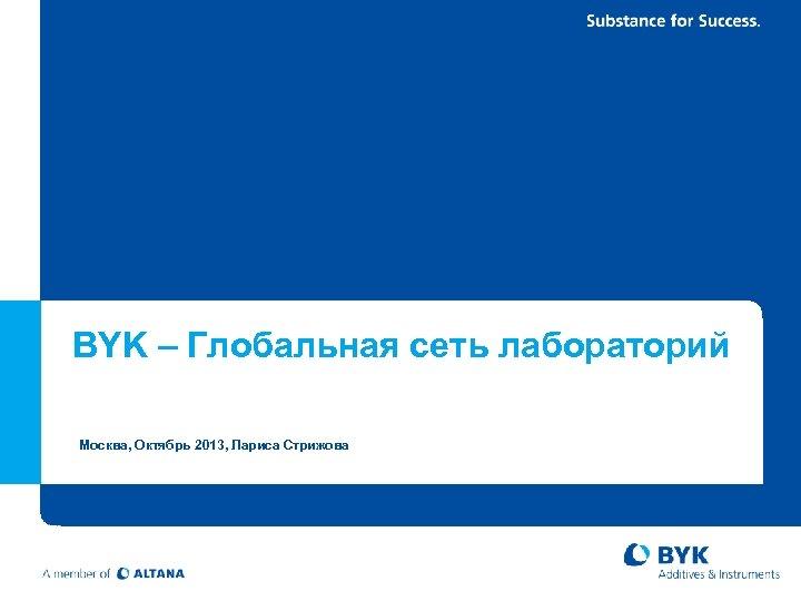 BYK – Глобальная сеть лабораторий Москва, Октябрь 2013, Лариса Стрижова 3/16/2018 Page 14 BYK-Facts