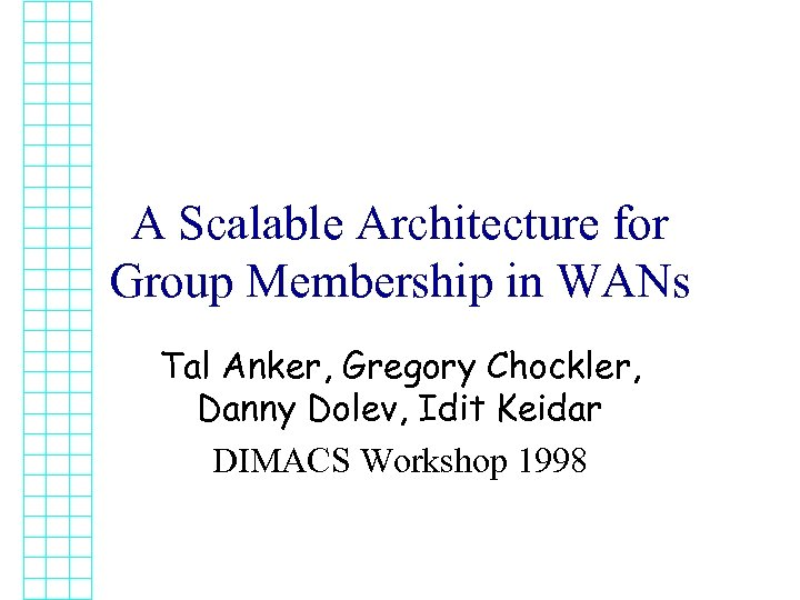 A Scalable Architecture for Group Membership in WANs Tal Anker, Gregory Chockler, Danny Dolev,