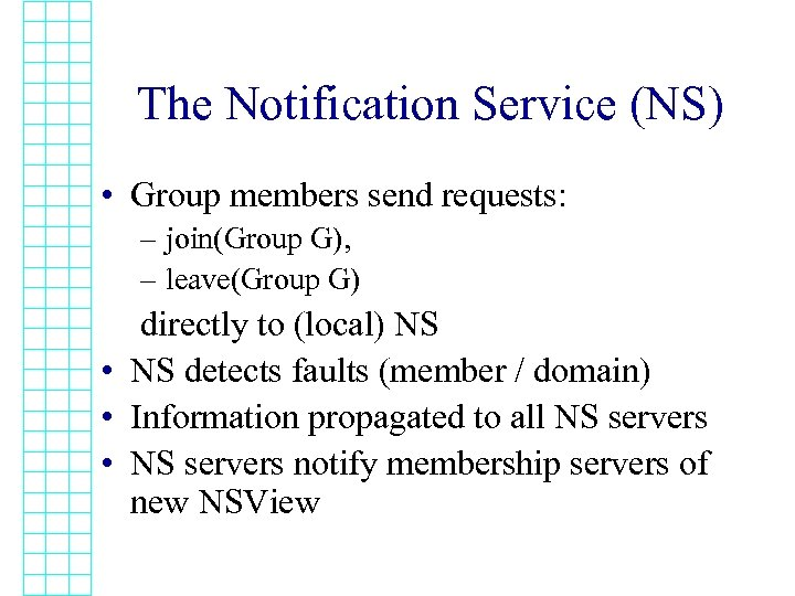 The Notification Service (NS) • Group members send requests: – join(Group G), – leave(Group