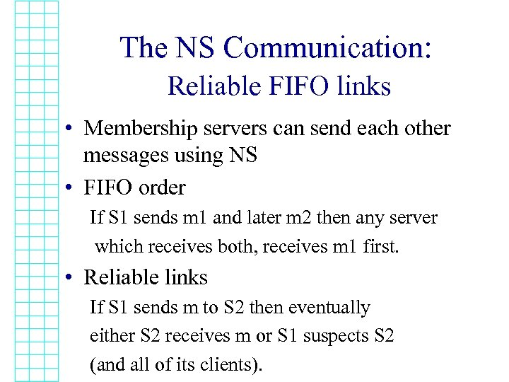 The NS Communication: Reliable FIFO links • Membership servers can send each other messages