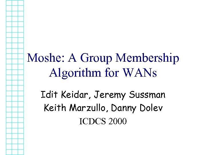 Moshe: A Group Membership Algorithm for WANs Idit Keidar, Jeremy Sussman Keith Marzullo, Danny