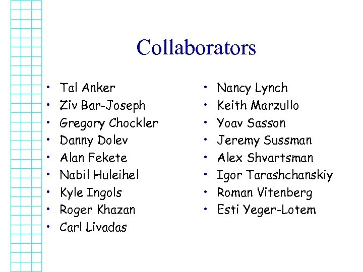 Collaborators • • • Tal Anker Ziv Bar-Joseph Gregory Chockler Danny Dolev Alan Fekete