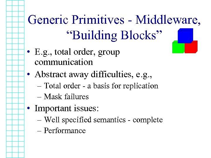 "Generic Primitives - Middleware, ""Building Blocks"" • E. g. , total order, group communication"
