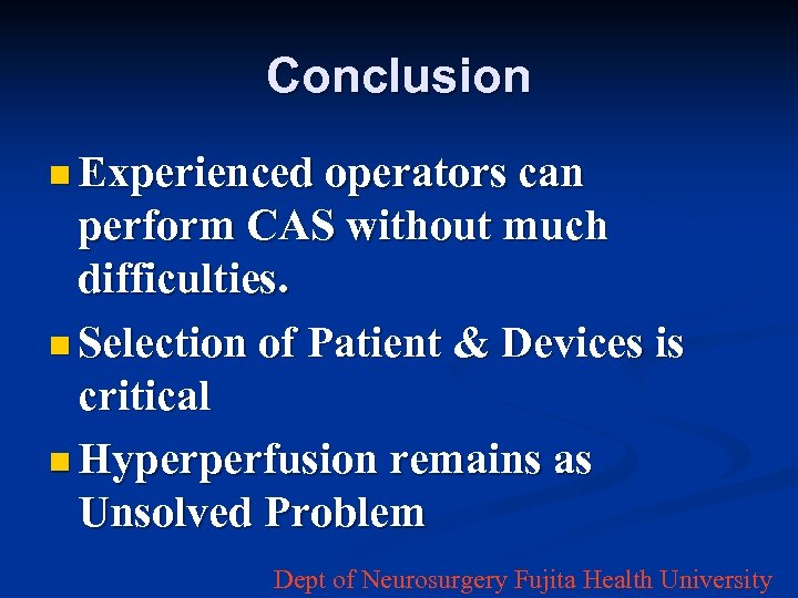 Conclusion n Experienced operators can perform CAS without much difficulties. n Selection of Patient