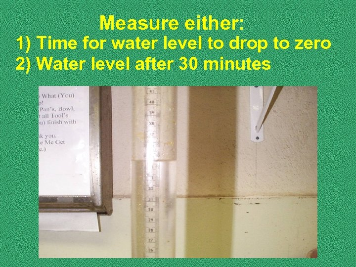 Measure either: 1) Time for water level to drop to zero 2) Water level