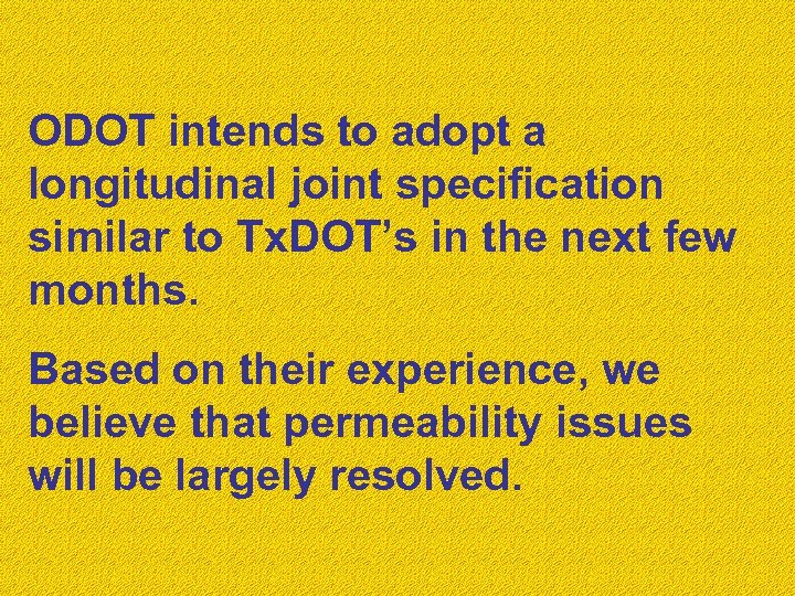 ODOT intends to adopt a longitudinal joint specification similar to Tx. DOT's in the