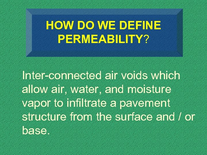 HOW DO WE DEFINE PERMEABILITY? Inter-connected air voids which allow air, water, and moisture