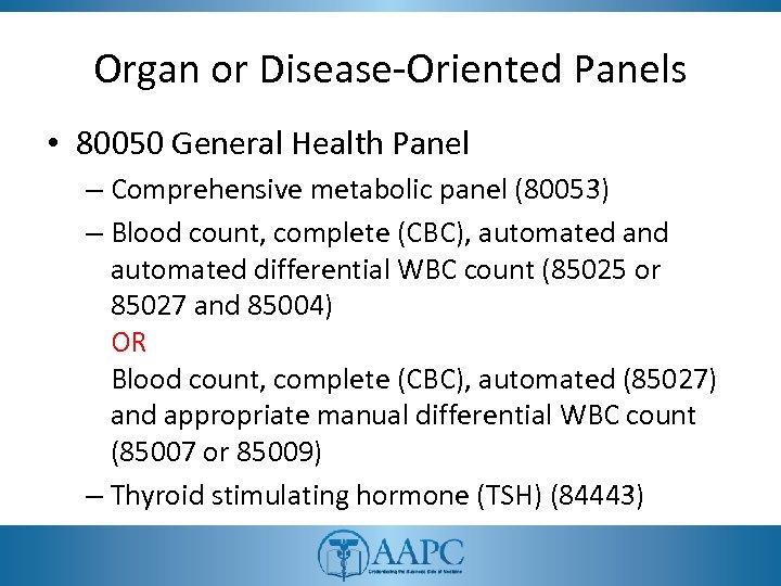 Organ or Disease-Oriented Panels • 80050 General Health Panel – Comprehensive metabolic panel (80053)