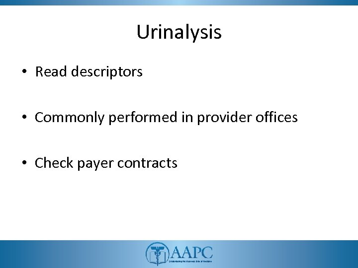 Urinalysis • Read descriptors • Commonly performed in provider offices • Check payer contracts