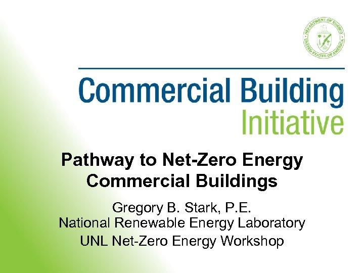Pathway to Net-Zero Energy Commercial Buildings Gregory B. Stark, P. E. National Renewable Energy
