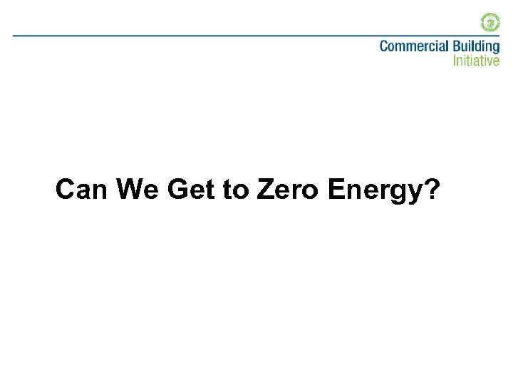 Can We Get to Zero Energy?