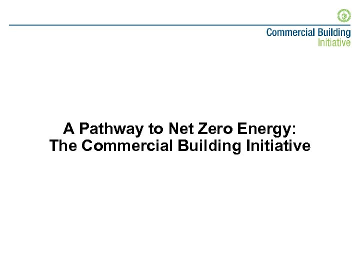 A Pathway to Net Zero Energy: The Commercial Building Initiative