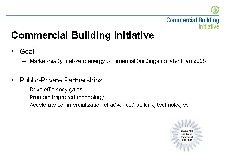 Commercial Building Initiative • Goal – Market-ready, net-zero energy commercial buildings no later than